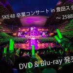 「松井玲奈・SKE48卒業コンサートin豊田スタジアム~2588DAYS~」DVD & Blu-ray発売決定!